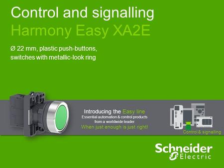 Control and signalling Harmony Easy XA2E Ø 22 mm, plastic push-buttons, switches with metallic-look ring Introducing the Easy line Essential automation.