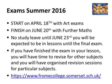 Exams Summer 2016  START on APRIL 18 TH with Art exams  FINISH on JUNE 20 th with Further Maths  No study leave until JUNE 23 rd you will be expected.