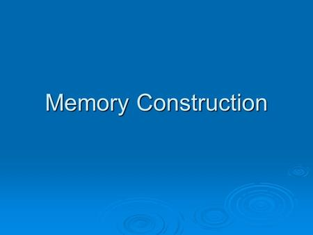 Memory Construction.  We often construct our memories as we encode them & we may also alter our memories as we withdraw them from our memory bank. 