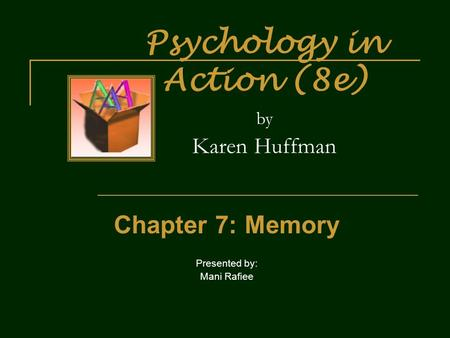 Psychology in Action (8e) by Karen Huffman Chapter 7: Memory Presented by: Mani Rafiee.