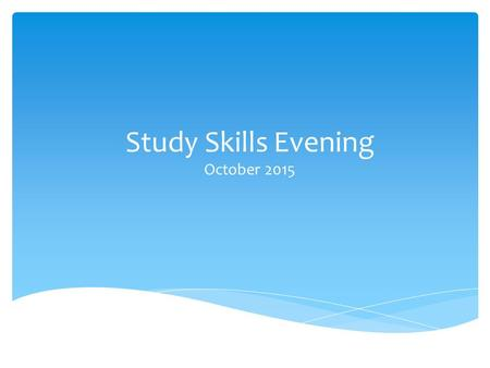 Study Skills Evening October 2015.  Examine various techniques needed for revision  Try to find a technique that works best for you  Find ways to revise.
