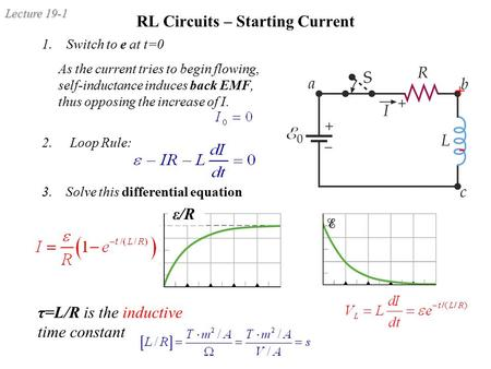 Lecture 19-1 RL Circuits – Starting Current 2. Loop Rule: 3. Solve this differential equation τ=L/R is the inductive time constant 1.Switch to e at t=0.