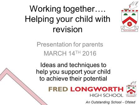 An Outstanding School - Ofsted Working together…. Helping your child with revision Presentation for parents MARCH 14 TH 2016 Ideas and techniques to help.