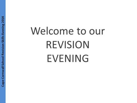 Cape Cornwall School Revision Skills Evening 2014 Welcome to our REVISION EVENING.