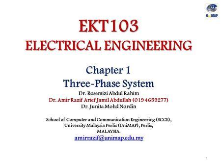 EKT103 ELECTRICAL ENGINEERING Chapter 1 Three-Phase System Dr. Rosemizi Abdul Rahim Dr. Amir Razif Arief Jamil Abdullah (019 4659277) Dr. Junita Mohd Nordin.