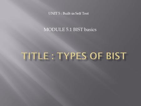 UNIT 5 : Built-in Self Test MODULE 5.1 BIST basics.