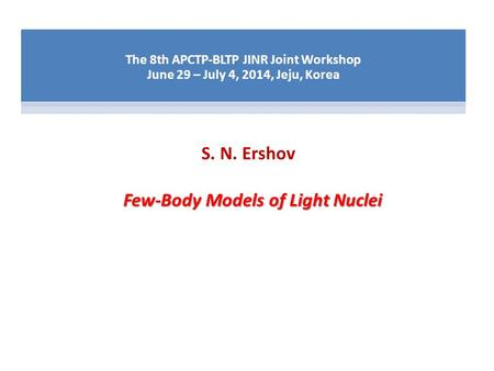 Few-Body Models of Light Nuclei The 8th APCTP-BLTP JINR Joint Workshop June 29 – July 4, 2014, Jeju, Korea S. N. Ershov.