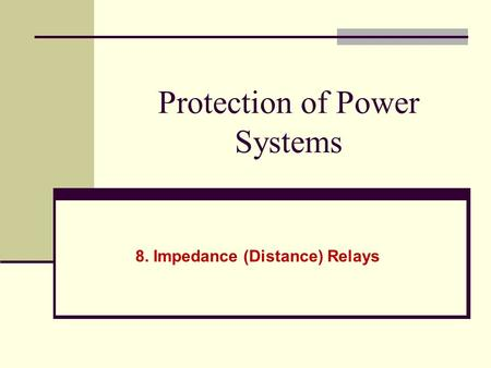 Protection of Power Systems 8. Impedance (Distance) Relays.