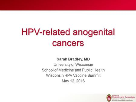 HPV-related anogenital cancers Sarah Bradley, MD University of Wisconsin School of Medicine and Public Health Wisconsin HPV Vaccine Summit May 12, 2016.