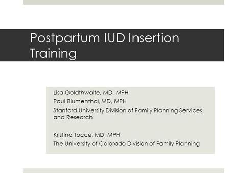 Postpartum IUD Insertion Training Lisa Goldthwaite, MD, MPH Paul Blumenthal, MD, MPH Stanford University Division of Family Planning Services and Research.