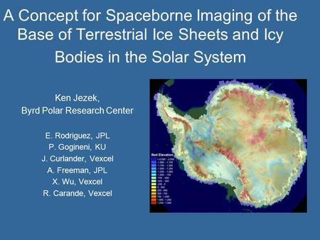 A Concept for Spaceborne Imaging of the Base of Terrestrial Ice Sheets and Icy Bodies in the Solar System Ken Jezek, Byrd Polar Research Center E. Rodriguez,