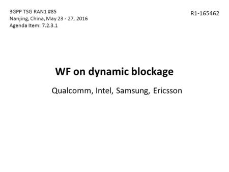 WF on dynamic blockage Qualcomm, Intel, Samsung, Ericsson R1-165462 3GPP TSG RAN1 #85 Nanjing, China, May 23 - 27, 2016 Agenda Item: 7.2.3.1.