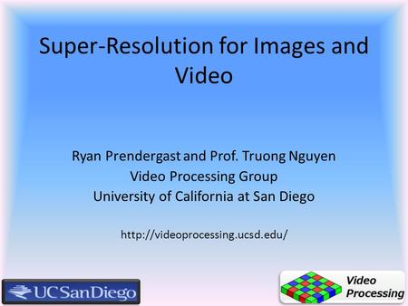 Super-Resolution for Images and Video Ryan Prendergast and Prof. Truong Nguyen Video Processing Group University of California at San Diego