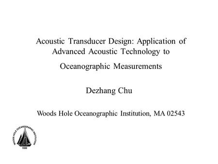 Acoustic Transducer Design: Application of Advanced Acoustic Technology to Oceanographic Measurements Dezhang Chu Woods Hole Oceanographic Institution,