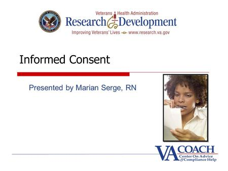 Informed Consent Presented by Marian Serge, RN. Goals Informed consent process and form Title 38 CFR 16.116, Common Rule required elements and additional.