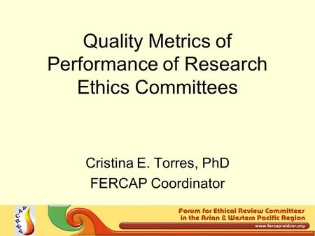 Quality Metrics of Performance of Research Ethics Committees Cristina E. Torres, PhD FERCAP Coordinator.
