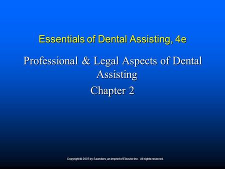 Copyright © 2007 by Saunders, an imprint of Elsevier Inc. All rights reserved. Essentials of Dental Assisting, 4e Professional & Legal Aspects of Dental.