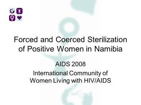 Forced and Coerced Sterilization of Positive Women in Namibia AIDS 2008 International Community of Women Living with HIV/AIDS.