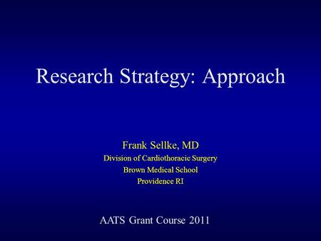 Research Strategy: Approach Frank Sellke, MD Division of Cardiothoracic Surgery Brown Medical School Providence RI AATS Grant Course 2011.