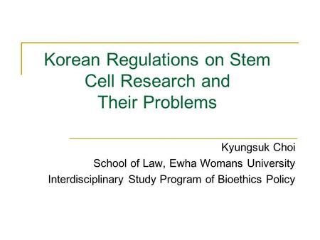 Korean Regulations on Stem Cell Research and Their Problems Kyungsuk Choi School of Law, Ewha Womans University Interdisciplinary Study Program of Bioethics.