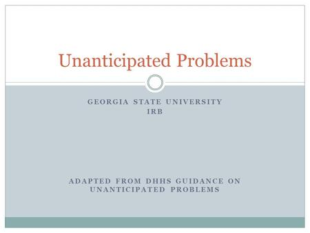 GEORGIA STATE UNIVERSITY IRB ADAPTED FROM DHHS GUIDANCE ON UNANTICIPATED PROBLEMS Unanticipated Problems.