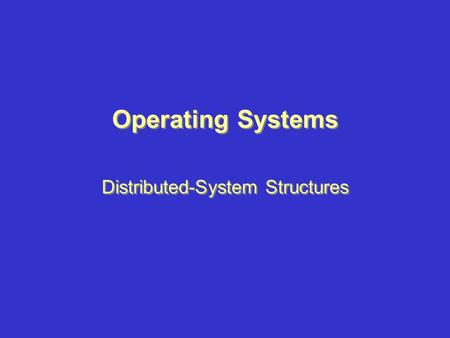 Operating Systems Distributed-System Structures. Topics –Network-Operating Systems –Distributed-Operating Systems –Remote Services –Robustness –Design.