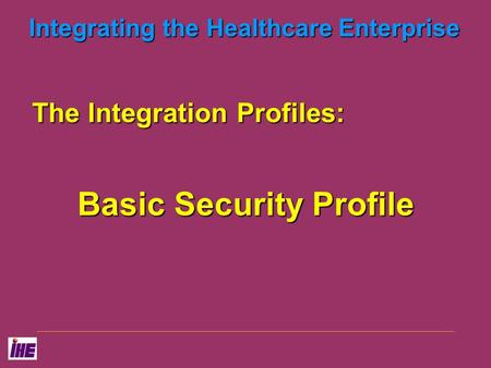 Integrating the Healthcare Enterprise The Integration Profiles: Basic Security Profile.