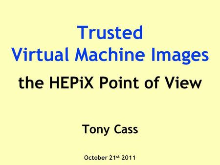 Trusted Virtual Machine Images the HEPiX Point of View Tony Cass October 21 st 2011.