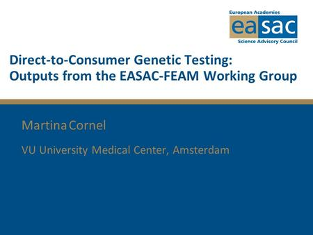 Direct-to-Consumer Genetic Testing: Outputs from the EASAC-FEAM Working Group Martina Cornel VU University Medical Center, Amsterdam.