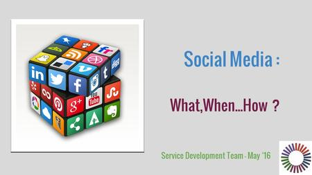 Social Media : What,When...How ? Service Development Team - May '16.