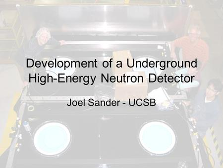 Development of a Underground High-Energy Neutron Detector Joel Sander - UCSB.