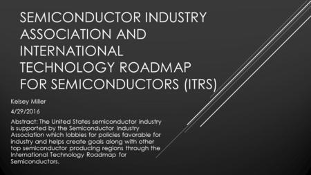 SEMICONDUCTOR INDUSTRY ASSOCIATION AND INTERNATIONAL TECHNOLOGY ROADMAP FOR SEMICONDUCTORS (ITRS) Kelsey Miller 4/29/2016 Abstract: The United States semiconductor.