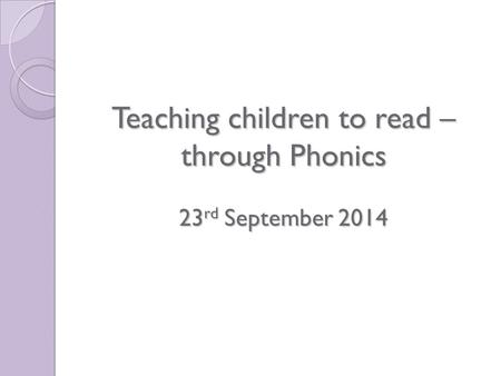 Teaching children to read – through Phonics 23 rd September 2014.