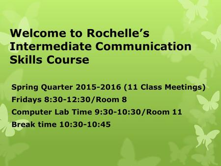 Welcome to Rochelle's Intermediate Communication Skills Course Spring Quarter 2015-2016 (11 Class Meetings) Fridays 8:30-12:30/Room 8 Computer Lab Time.