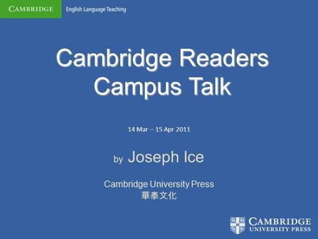 Cambridge Readers Campus Talk 14 Mar – 15 Apr 2011 by Joseph Ice Cambridge University Press 華泰文化.