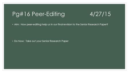 Pg#16 Peer-Editing4/27/15 Aim: How peer-editing help us in our final revision to the Senior Research Paper? Do Now: Take out your Senior Research Paper.