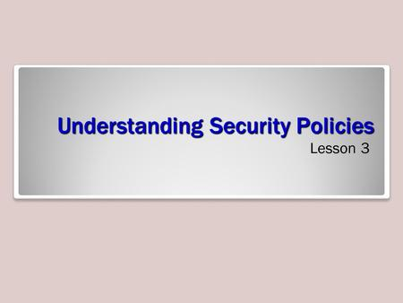 Understanding Security Policies Lesson 3. Objectives.
