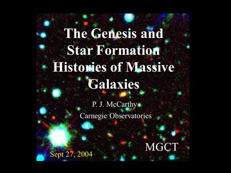 The Genesis and Star Formation Histories of Massive Galaxies Sept 27, 2004 P. J. McCarthy MGCT Carnegie Observatories.