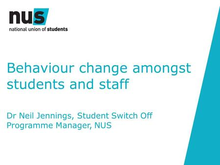 Behaviour change amongst students and staff Dr Neil Jennings, Student Switch Off Programme Manager, NUS.