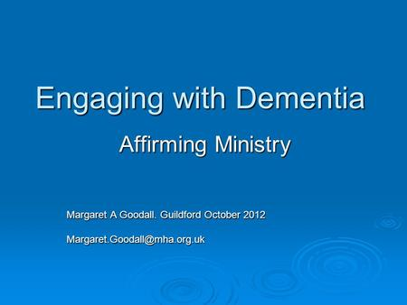 Engaging with Dementia Affirming Ministry Margaret A Goodall. Guildford October 2012