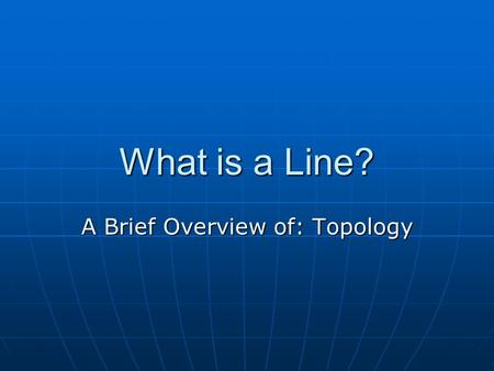 What is a Line? A Brief Overview of: Topology. Topology is the Core of Math All of the math you normally do uses topology (without you knowing it) Math.
