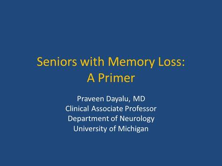 Seniors with Memory Loss: A Primer Praveen Dayalu, MD Clinical Associate Professor Department of Neurology University of Michigan.