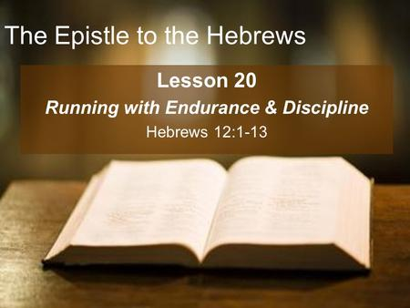 The Epistle to the Hebrews Lesson 20 Running with Endurance & Discipline Hebrews 12:1-13.