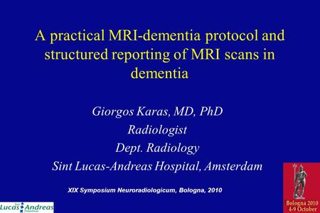 A practical MRI-dementia protocol and structured reporting of MRI scans in dementia Giorgos Karas, MD, PhD Radiologist Dept. Radiology Sint Lucas-Andreas.