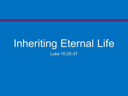"Inheriting Eternal Life Luke 10:25-37. The Answer Luke 10:26 Luke 10:26 He said to him, ""What is written in the law? What is your reading of it?"""
