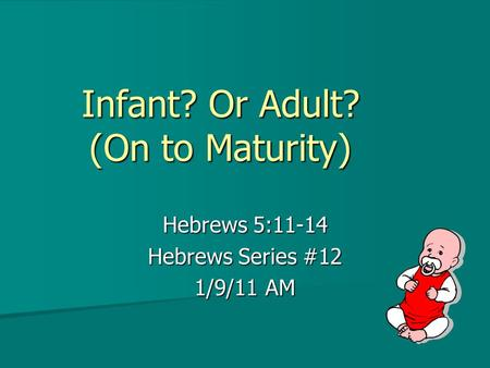 Infant? Or Adult? (On to Maturity) Hebrews 5:11-14 Hebrews Series #12 1/9/11 AM.