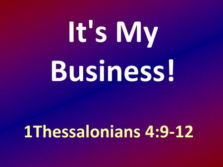 It's My Business! 1Thessalonians 4:9-12. and to aspire to live quietly, and to mind your own affairs, and to work with your hands, as we instructed you,