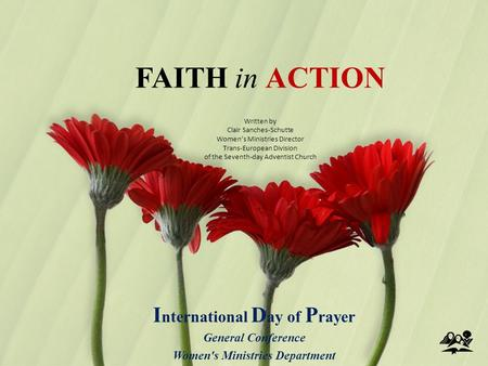 FAITH in ACTION I nternational D ay of P rayer General Conference Women's Ministries Department Written by Clair Sanches-Schutte Women's Ministries Director.