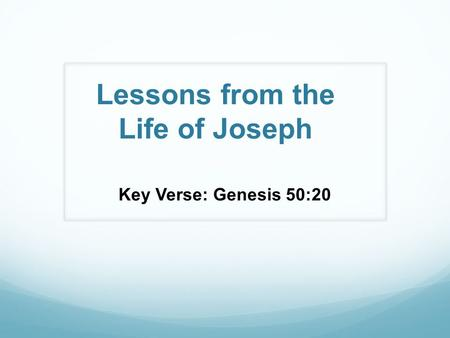 Lessons from the Life of Joseph Key Verse: Genesis 50:20.