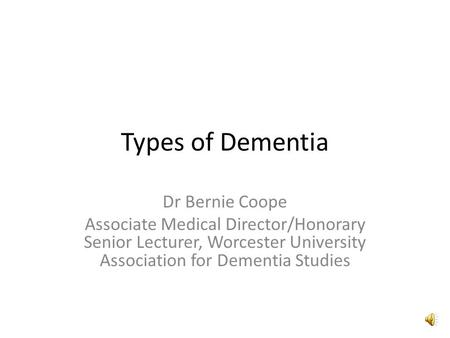 Types of Dementia Dr Bernie Coope Associate Medical Director/Honorary Senior Lecturer, Worcester University Association for Dementia Studies.